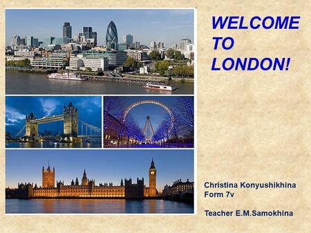 WELCOME TO LONDON! Christina Konyushikhina Form 7v Teacher E.M.Samokhina.
