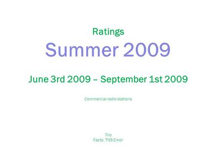 Ratings Summer 2009 June 3rd 2009 – September 1st 2009 Commercial radio stations Trio Facts: TNS Emor.