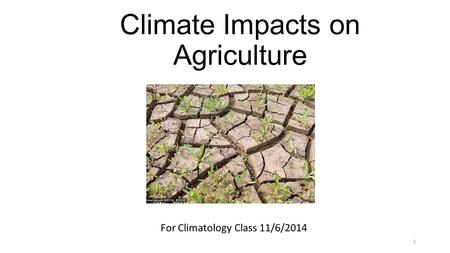 Climate Impacts on Agriculture <strong>For</strong> Climatology <strong>Class</strong> 11/6/2014 1.