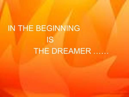 IN THE BEGINNING IS THE DREAMER …… AND THE DREAMER IS GOD……. …..AND GOD IS THE DREAMER.