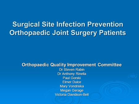 Surgical Site Infection Prevention Orthopaedic Joint Surgery Patients Orthopaedic Quality Improvement Committee Dr Steven Rabin Dr Anthony Rinella Paul.
