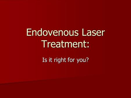 Endovenous Laser Treatment: Is it right for you?.