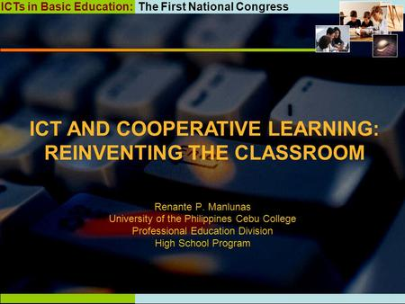 ICTs in Basic Education: The First National Congress ICT AND COOPERATIVE LEARNING: REINVENTING THE CLASSROOM Renante P. Manlunas University of the Philippines.