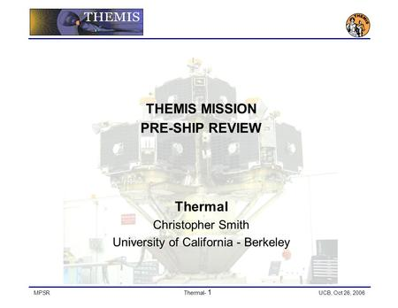 MPSRThermal- 1 UCB, Oct 26, 2006 THEMIS MISSION PRE-SHIP REVIEW Thermal Christopher Smith University of California - Berkeley.