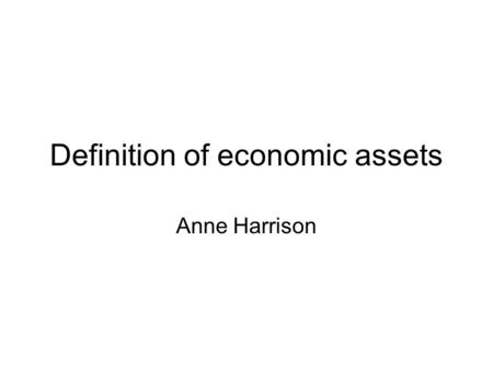 Definition of economic assets Anne Harrison. What is the system about? How labour, capital and natural resources including land are used to produce goods.