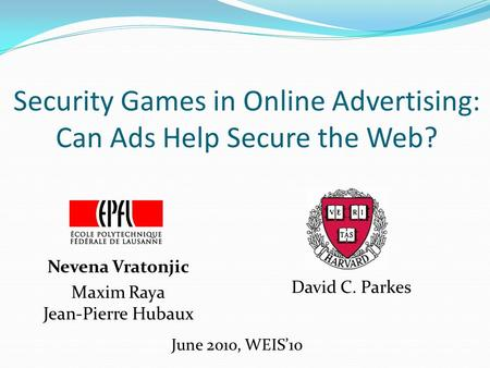 Security Games in Online Advertising: Can Ads Help Secure the Web? Nevena Vratonjic Maxim Raya Jean-Pierre Hubaux June 2010, WEIS'10 David C. Parkes.