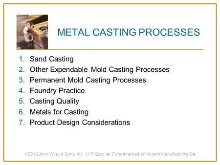 ©2012 John Wiley & Sons, Inc. M P Groover, Fundamentals of Modern Manufacturing 5/e METAL CASTING PROCESSES 1.Sand Casting 2.Other Expendable Mold Casting.