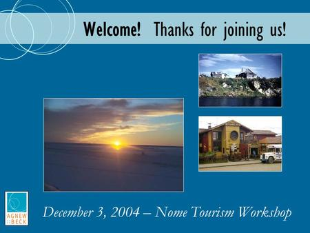 Welcome! Thanks for joining us! December 3, 2004 – Nome Tourism Workshop.