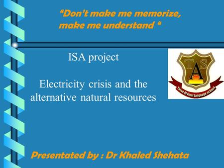 "Presentated by : Dr Khaled Shehata ""Don't make me memorize, make me understand "" ISA project Electricity crisis and the alternative natural resources."