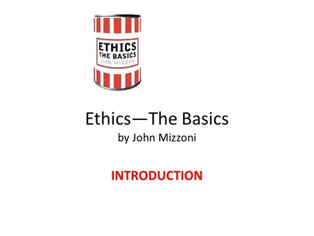 Ethics—The Basics by John Mizzoni INTRODUCTION. Ethics—The Basics INTRODUCTION Do murderers Deserve the death penalty?
