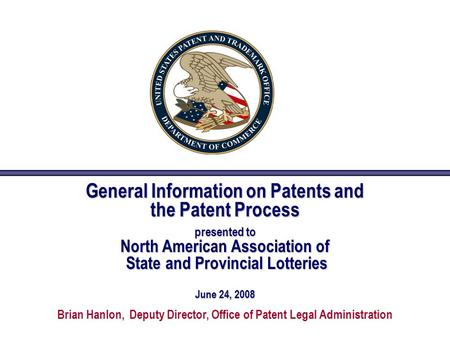 General Information on Patents and the Patent Process presented to North American Association of State and Provincial Lotteries June 24, 2008 Brian Hanlon,