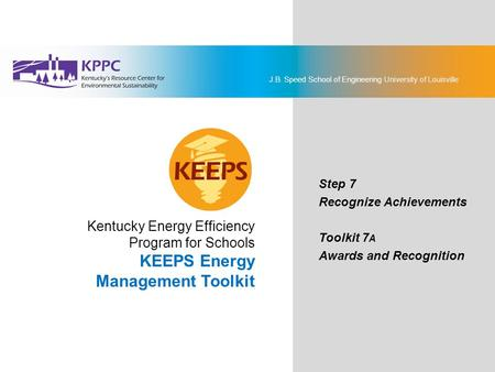 J.B. Speed School of Engineering University of Louisville KEEPS Energy Management Toolkit Step 7: Recognize Achievements Toolkit 7A: Awards and Recognition.