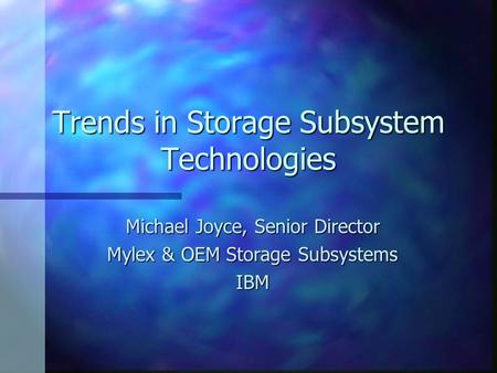 Trends in Storage Subsystem Technologies Michael Joyce, Senior Director Mylex & OEM Storage Subsystems IBM.