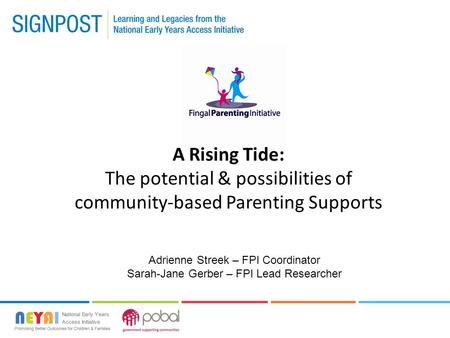 A Rising Tide: The potential & possibilities of community-based Parenting Supports Adrienne Streek – FPI Coordinator Sarah-Jane Gerber – FPI Lead Researcher.