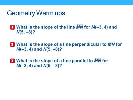 Geometry Warm ups What is the slope of the line MN for M(–3, 4) and N(5, –8)? What is the slope of a line perpendicular to MN for M(–3, 4) and N(5, –8)?