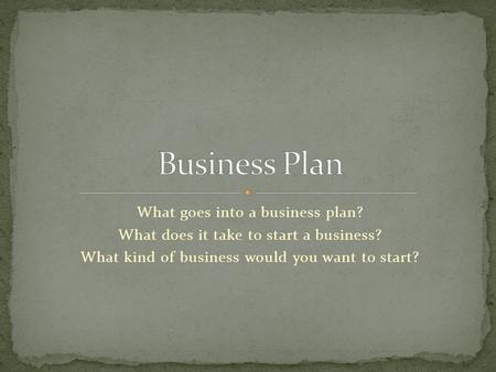 What goes into a business plan? What does it take to start a business? What kind of business would you want to start?