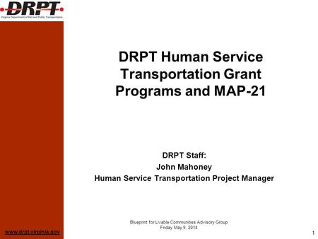 Www.drpt.virginia.gov Blueprint for Livable Communities Advisory Group Friday May 9, 2014 1 DRPT Human Service Transportation Grant Programs and MAP-21.