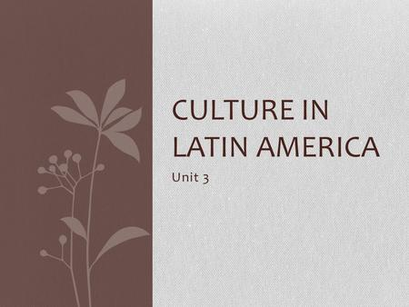 Unit 3 CULTURE IN LATIN AMERICA. Colonial Roots Because of colonialism, the countries of Latin America have similar cultures The colonial culture and.