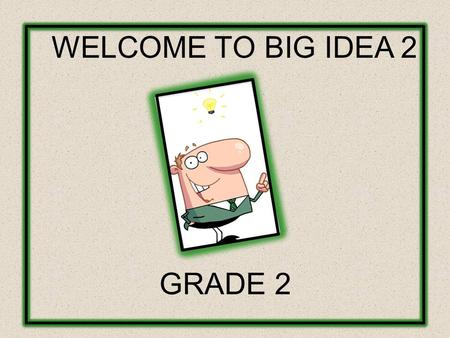 WELCOME TO BIG IDEA 2 GRADE 2. GROUP NORMS AND HOUSEKEEPING LOGISTICS: Phone Calls Rest Rooms Breaks Lunch Punctuality Sharing Group Norms: Participate.