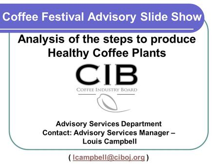 Coffee Festival Advisory Slide Show Analysis of the steps to produce Healthy Coffee Plants Advisory Services Department Contact: Advisory Services Manager.