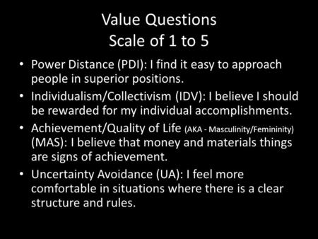 Value Questions Scale of 1 to 5 Power Distance (PDI): I find it easy to approach people in superior positions. Individualism/Collectivism (IDV): I believe.
