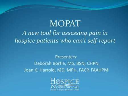 MOPAT A new tool for assessing pain in hospice patients who can't self-report Presenters: Deborah Bortle, MS, BSN, CHPN Joan K. Harrold, MD, MPH, FACP,