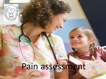 Pain assessment. Objectives: At the end of this lecture, the students will be able: 1.identify the purpose of pain assessment. 2.recognize form of pain.