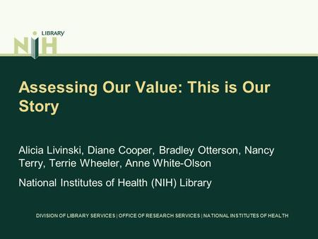 DIVISION OF LIBRARY SERVICES | OFFICE OF RESEARCH SERVICES | NATIONAL INSTITUTES OF HEALTH Assessing Our Value: This is Our Story Alicia Livinski, Diane.