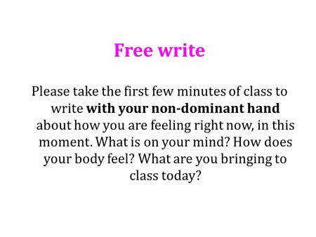 Free write Please take the first few minutes of class to write with your non-dominant hand about how you are feeling right now, in this moment. What is.