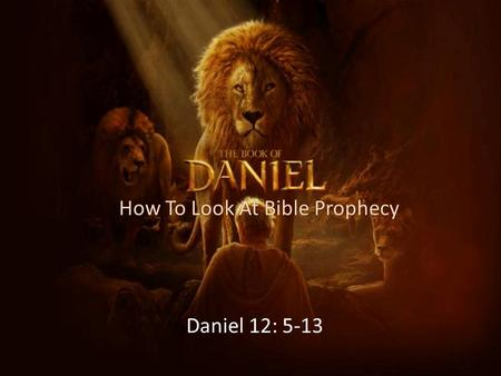 "How To Look At Bible Prophecy Daniel 12: 5-13. The Confirmation of Bible Prophecy – The Conclusion of Bible Prophecy Matthew 24: 36- ""But of that day."