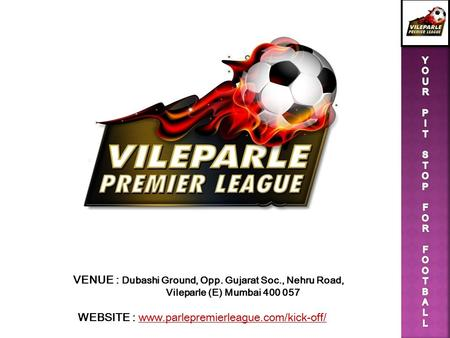 VENUE : Dubashi Ground, Opp. Gujarat Soc., Nehru Road, Vileparle (E) Mumbai 400 057 WEBSITE : www.parlepremierleague.com/kick-off/