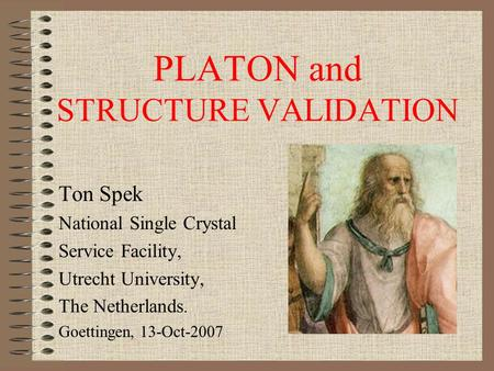 PLATON and STRUCTURE VALIDATION Ton Spek National Single Crystal Service Facility, Utrecht University, The Netherlands. Goettingen, 13-Oct-2007.
