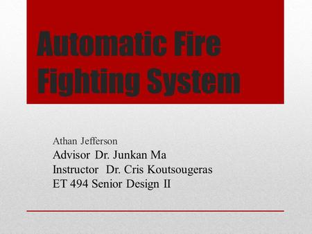 Automatic Fire Fighting System Athan Jefferson Advisor Dr. Junkan Ma Instructor Dr. Cris Koutsougeras ET 494 Senior Design II.