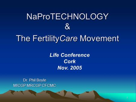 1 NaProTECHNOLOGY & The FertilityCare Movement Dr. Phil Boyle MICGP MRCGP CFCMC Life Conference Cork Nov. 2005.
