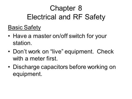 "Chapter 8 Electrical and RF Safety Basic Safety Have a master on/off switch for your station. Don't work on ""live"" equipment. Check with a meter first."