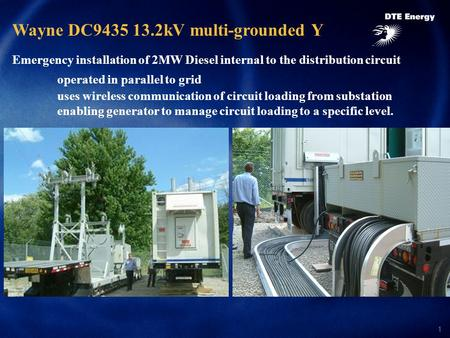 1 Wayne DC9435 13.2kV multi-grounded Y Emergency installation of 2MW Diesel internal to the distribution circuit operated in parallel to grid uses wireless.