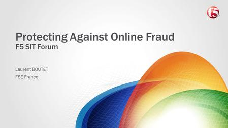 Protecting Against Online Fraud F5 SIT Forum