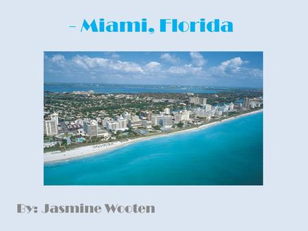 - Miami, Florida By: Jasmine Wooten. Location Miami, Florida is located on the Atlantic coast in southeastern Florida.