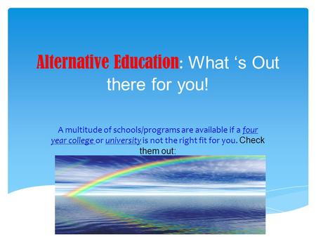 Alternative Education : What 's Out there for you! A multitude of schools/programs are available if a four year college or university is not the right.