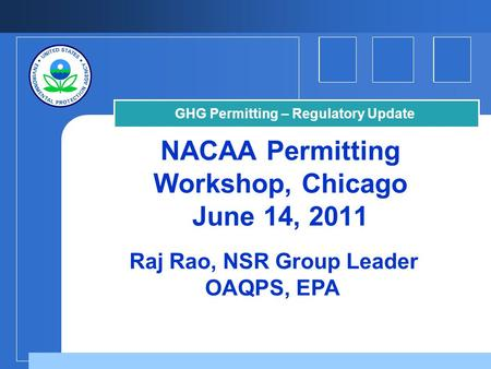 NACAA Permitting Workshop, Chicago June 14, 2011 Raj Rao, NSR Group Leader OAQPS, EPA GHG Permitting – Regulatory Update.