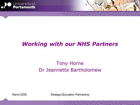 Strategic Education PartnershipMarch 2009 Working with our NHS Partners Tony Horne Dr Jeannette Bartholomew.