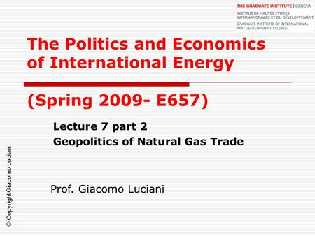 © Copyright Giacomo Luciani The Politics and Economics of International Energy (Spring 2009- E657) Lecture 7 part 2 Geopolitics of Natural Gas Trade Prof.