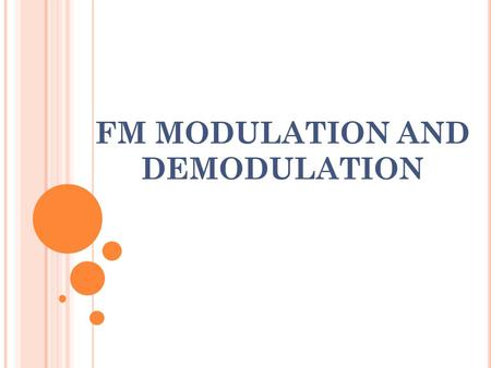 FM MODULATION AND DEMODULATION. A NGLE M ODULATION To generate angle modulation, the amplitude of the modulated carrier is held constant and either the.
