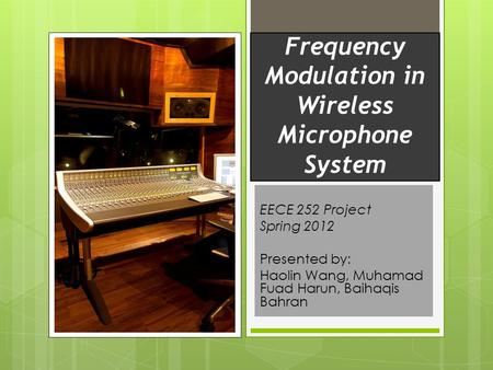 Frequency Modulation in Wireless Microphone System EECE 252 Project Spring 2012 Presented by: Haolin Wang, Muhamad Fuad Harun, Baihaqis Bahran.