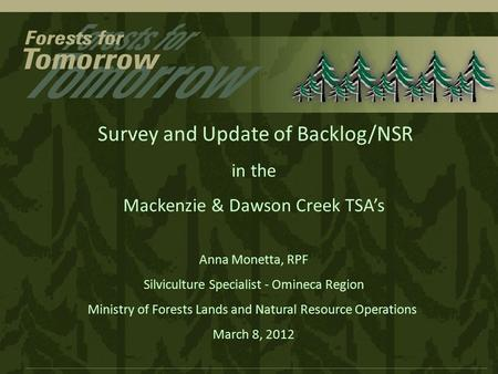 Survey and Update of Backlog/NSR in the Mackenzie & Dawson Creek TSA's Anna Monetta, RPF Silviculture Specialist - Omineca Region Ministry of Forests Lands.