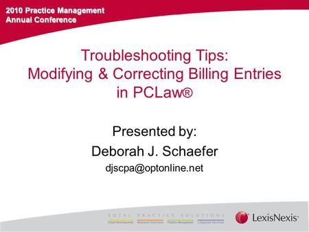 2010 Practice Management Annual Conference Troubleshooting Tips: Modifying & Correcting Billing Entries in PCLaw ® Presented by: Deborah J. Schaefer