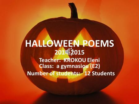 HALLOWEEN POEMS 2014-2015 Teacher: KROKOU Eleni Class: a gymnasiou (E2) Number of students: 12 Students.