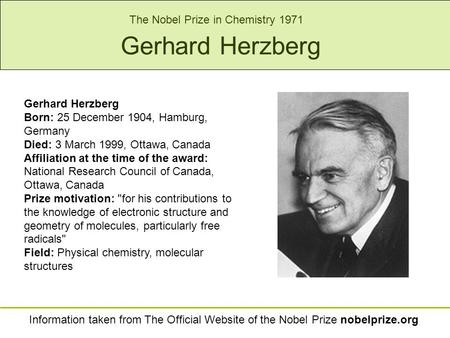 Gerhard Herzberg Born: 25 December 1904, Hamburg, Germany Died: 3 March 1999, Ottawa, Canada Affiliation at the time of the award: National Research Council.