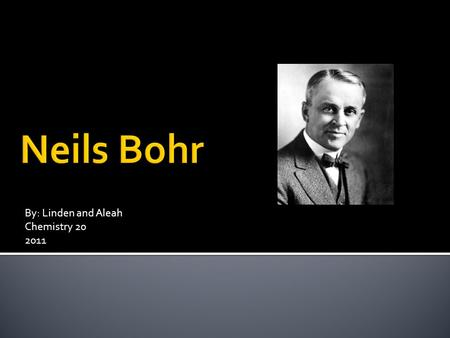 By: Linden and Aleah Chemistry 20 2011. Bio Niels Henrik David Bohr was born in Copenhagen on October 7, 1885. He was the oldest son of Christian Bohr.