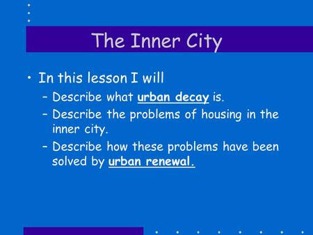 The Inner City In this lesson I will –Describe what urban decay is. –Describe the problems of housing in the inner city. –Describe how these problems.